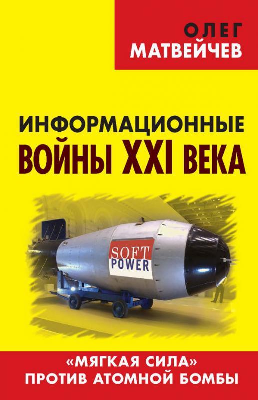 Информационные войны XXI века. «Мягкая сила» против атомной бомбы (Ebook)