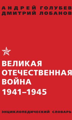 Великая Отечественная война 1941-1945 гг. Энциклопедический словарь.