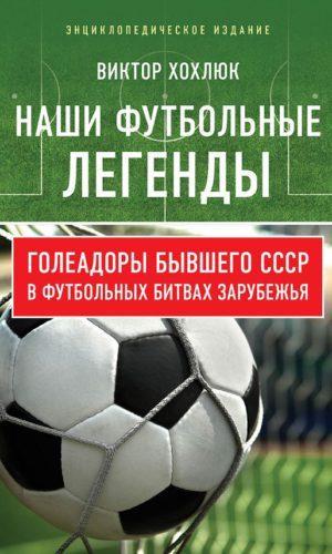 Наши футбольные легенды. Голеадоры бывшего СССР в футбольных битвах зарубежья.